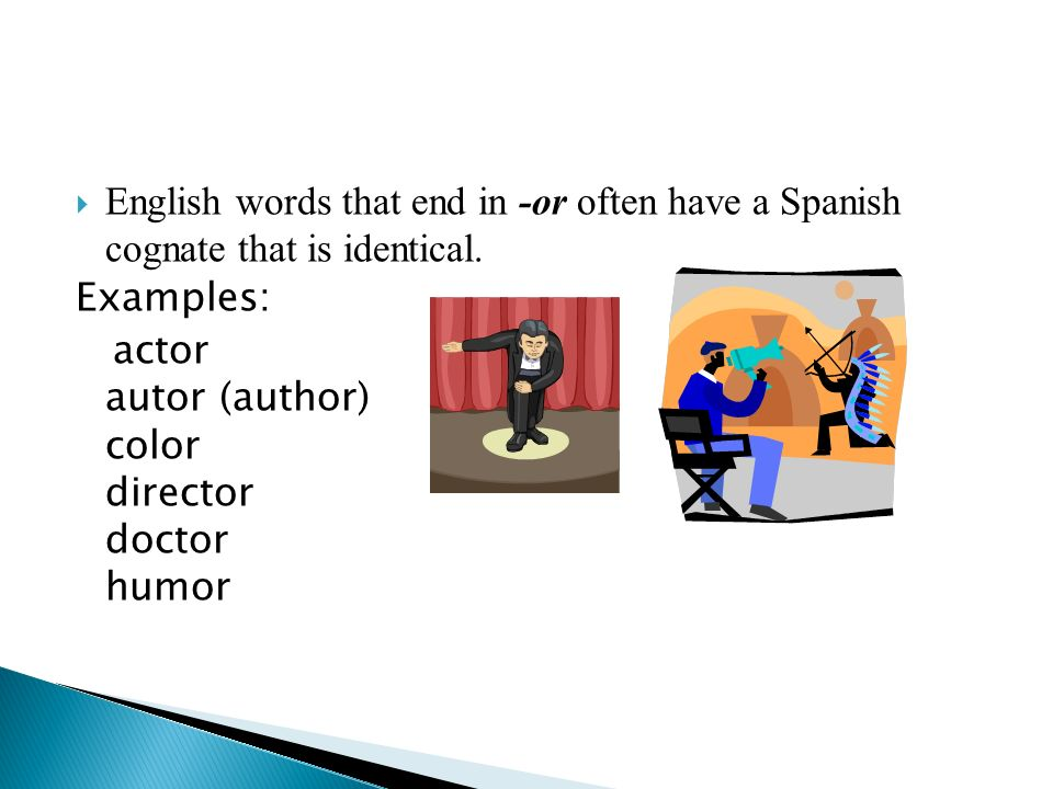 English words that end in -or often have a Spanish cognate that is identical. Examples: actor autor (author) color director doctor humor