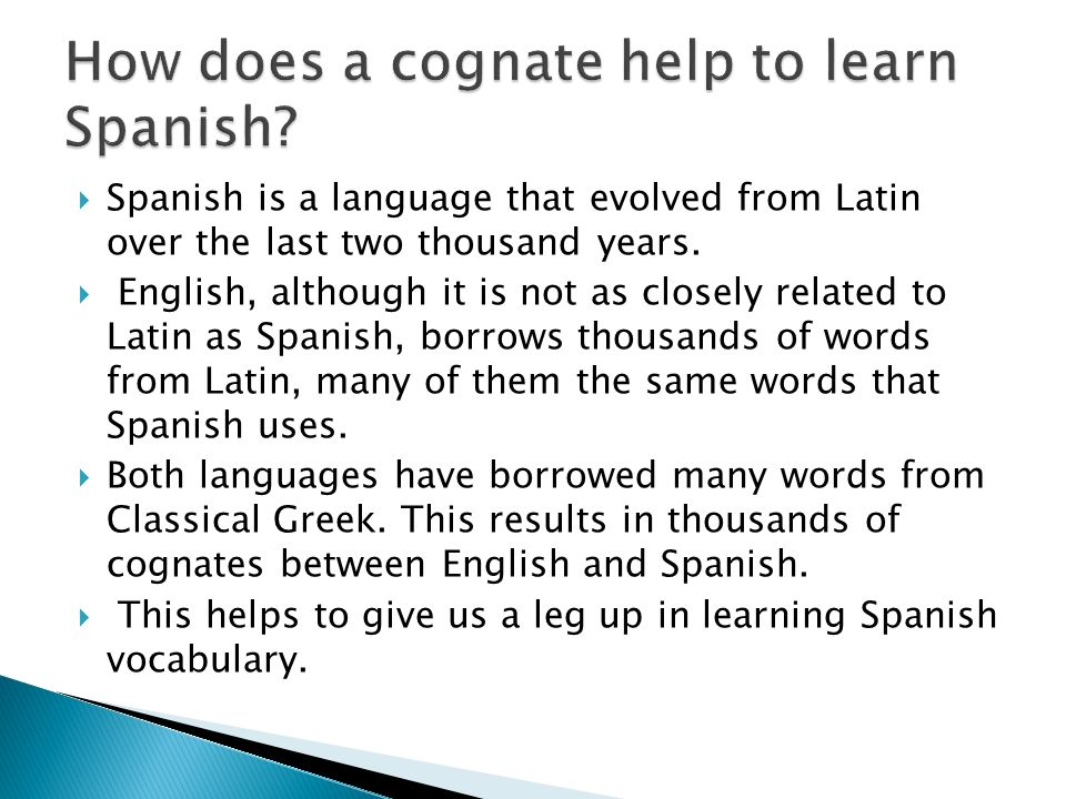 Spanish is a language that evolved from Latin over the last two thousand years. English, although it is not as closely related to Latin as Spanish, bo