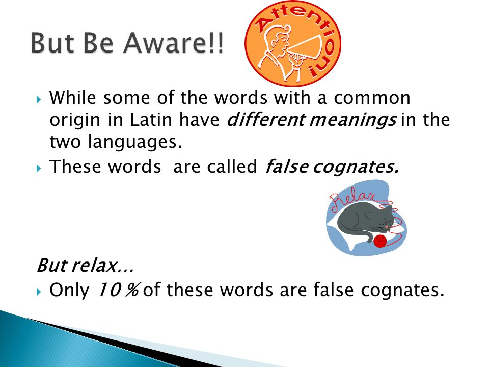 While some of the words with a common origin in Latin have different meanings in the two languages. These words are called false cognates. But relax…