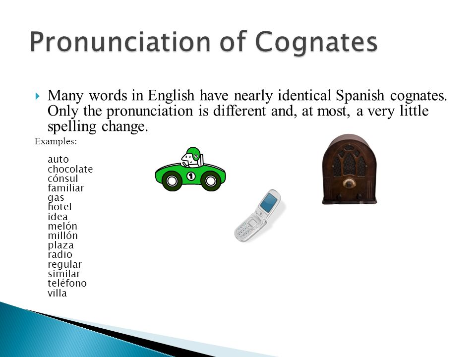 Many words in English have nearly identical Spanish cognates. Only the pronunciation is different and, at most, a very little spelling change. Example