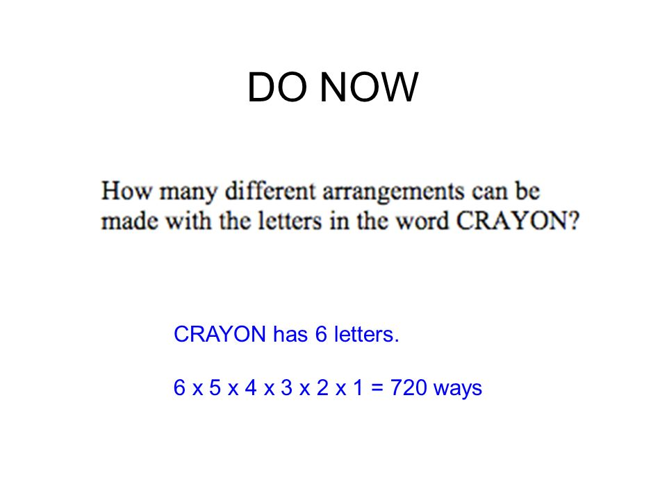 DO NOW CRAYON has 6 letters. 6 x 5 x 4 x 3 x 2 x 1 = 720 ways
