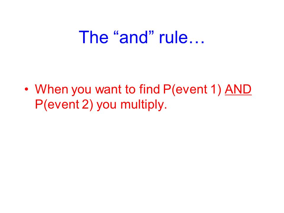 The and rule… When you want to find P(event 1) AND P(event 2) you multiply.