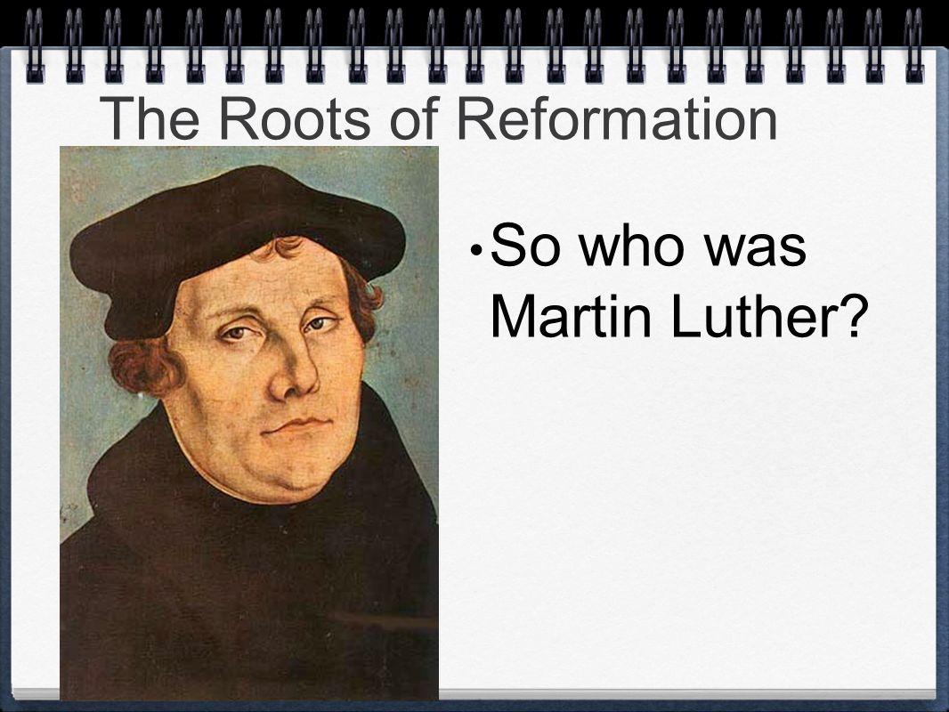 The Roots of Reformation So who was Martin Luther?