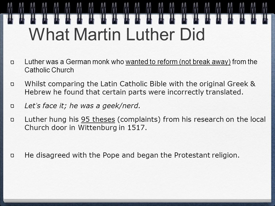 What Martin Luther Did Luther was a German monk who wanted to reform (not break away) from the Catholic Church Whilst comparing the Latin Catholic Bib