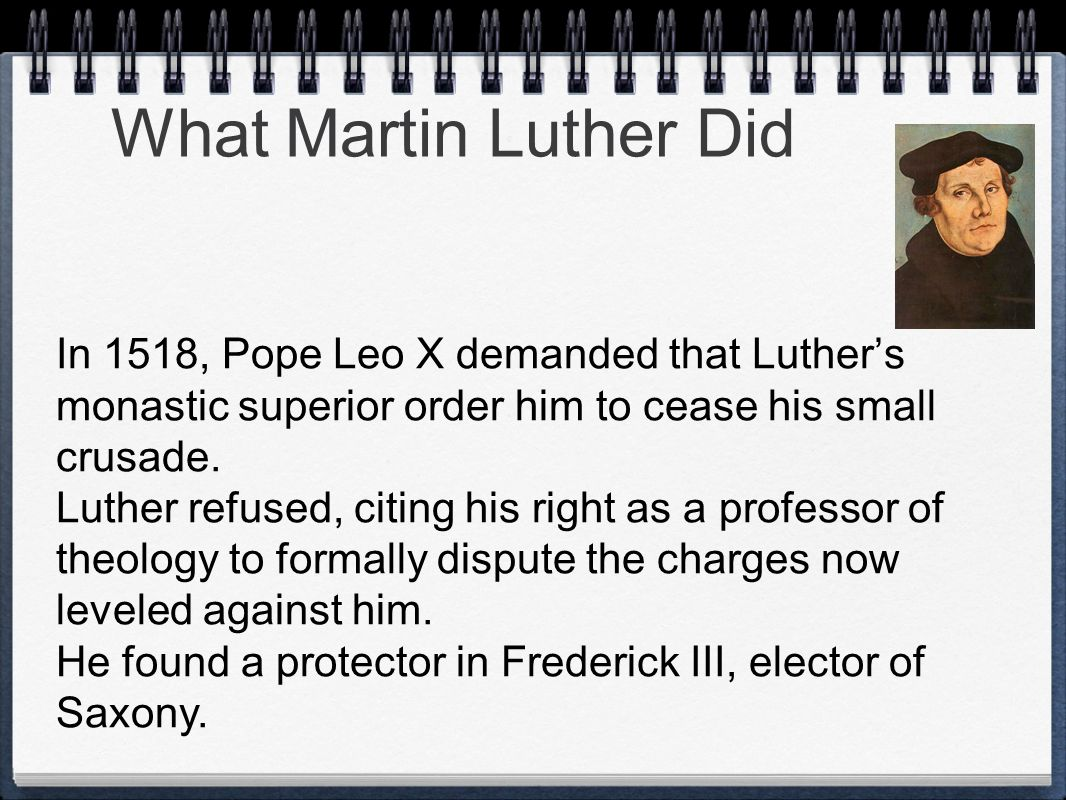 What Martin Luther Did In 1518, Pope Leo X demanded that Luthers monastic superior order him to cease his small crusade. Luther refused, citing his ri