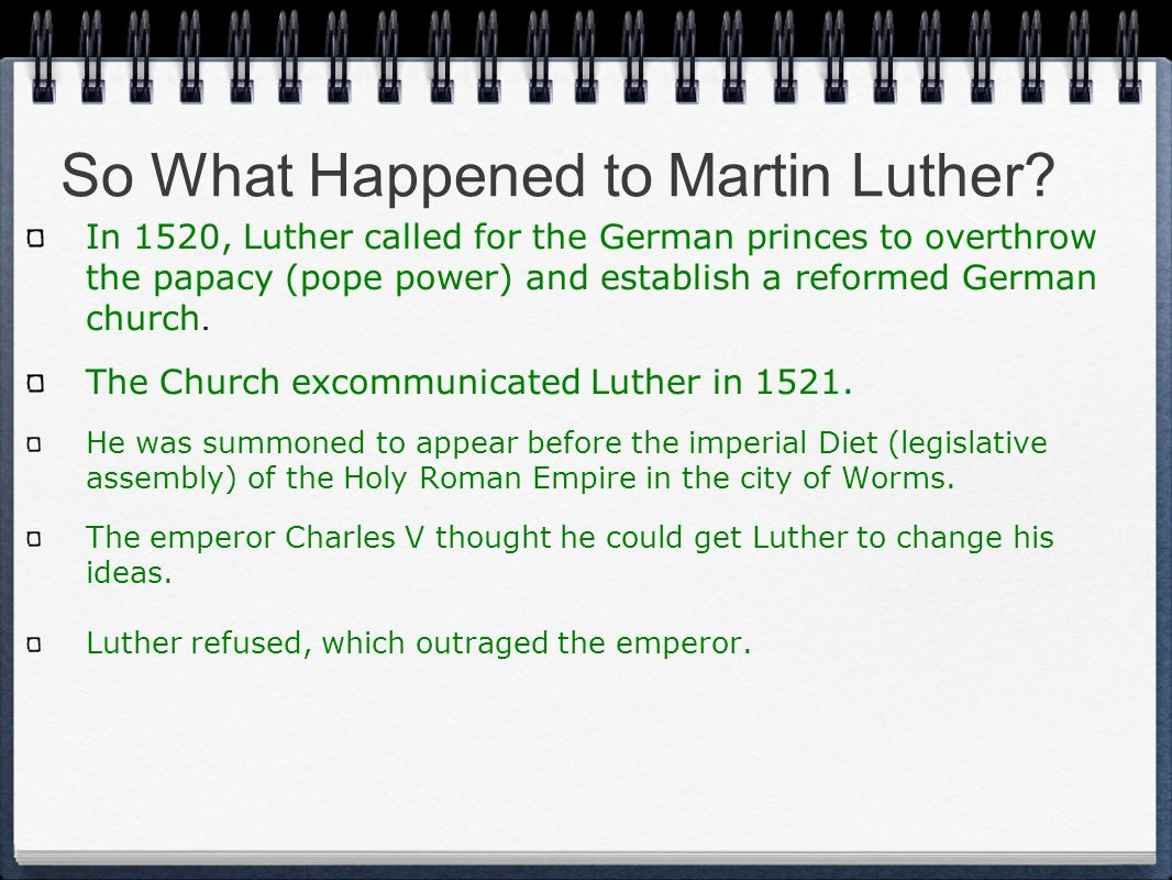 So What Happened to Martin Luther? In 1520, Luther called for the German princes to overthrow the papacy (pope power) and establish a reformed German