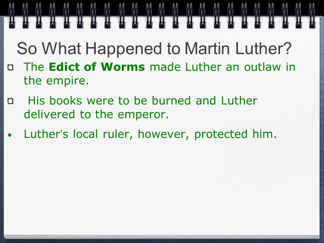 So What Happened to Martin Luther? The Edict of Worms made Luther an outlaw in the empire. His books were to be burned and Luther delivered to the emp