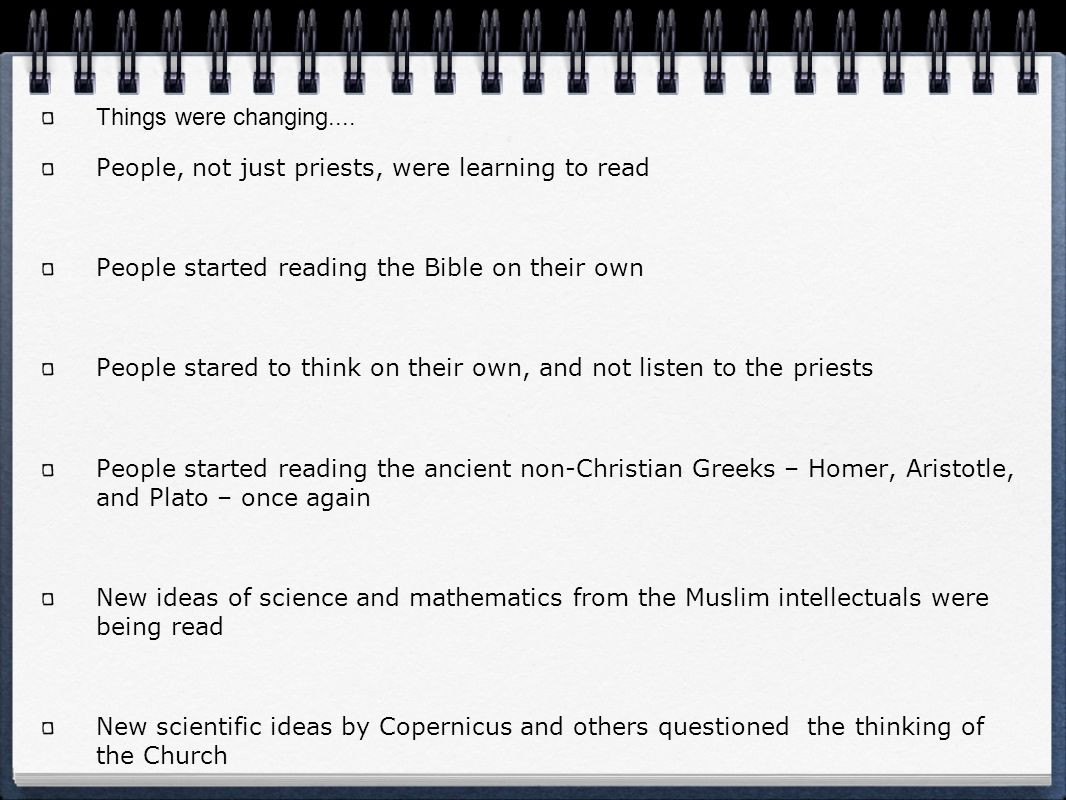 Things were changing.... People, not just priests, were learning to read People started reading the Bible on their own People stared to think on their