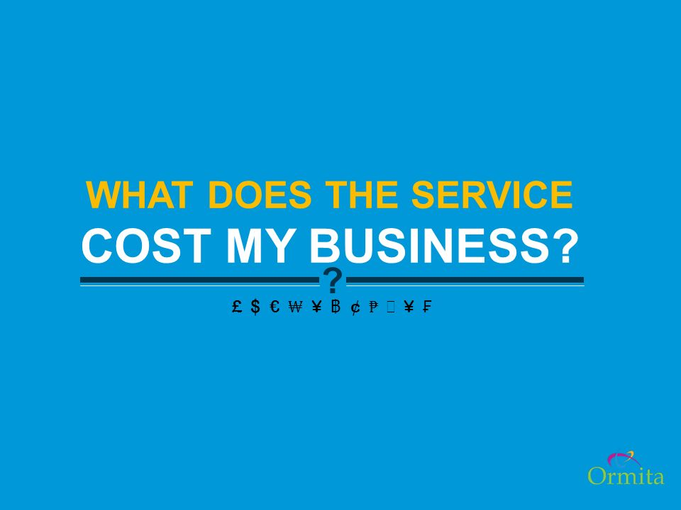 ? WHAT DOES THE SERVICE COST MY BUSINESS? £ $ ¥ ¢ ¥