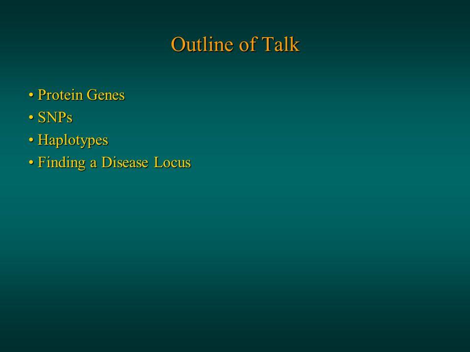 Outline of Talk Protein Genes Protein Genes SNPs SNPs Haplotypes Haplotypes Finding a Disease Locus Finding a Disease Locus