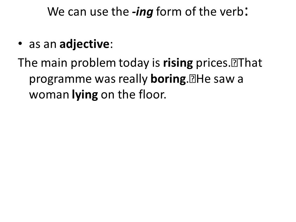 We can use the -ing form of the verb : as an adjective: The main problem today is rising prices. That programme was really boring. He saw a woman lyin