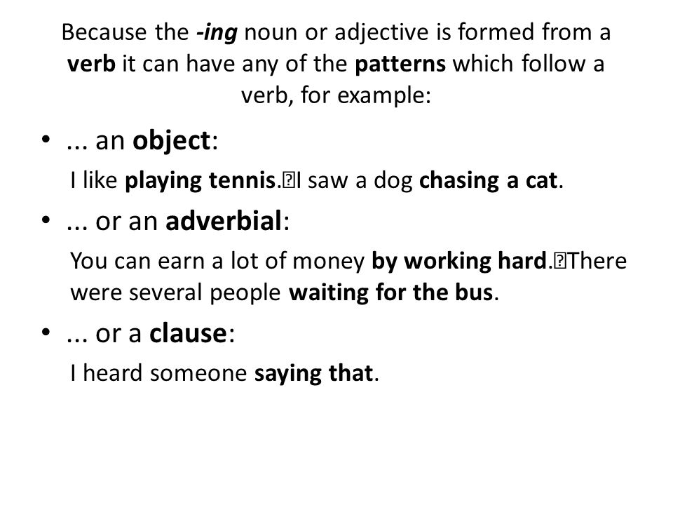 Because the -ing noun or adjective is formed from a verb it can have any of the patterns which follow a verb, for example:... an object: I like playin