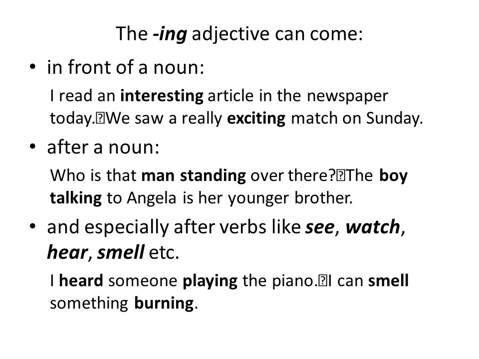 The -ing adjective can come: in front of a noun: I read an interesting article in the newspaper today. We saw a really exciting match on Sunday. after