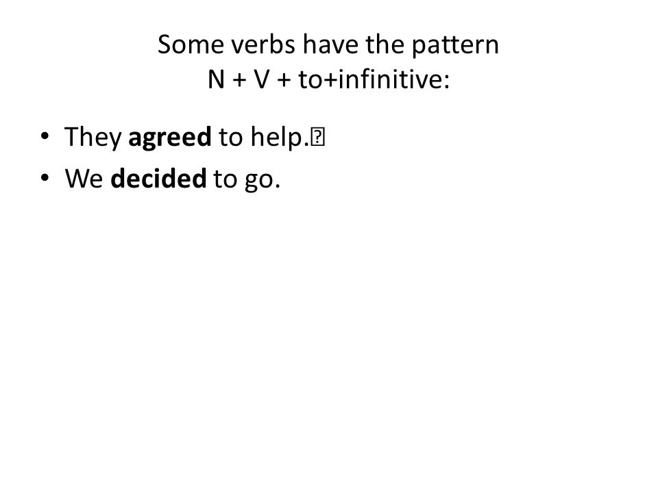 Some verbs have the pattern N + V + to+infinitive: They agreed to help. We decided to go.