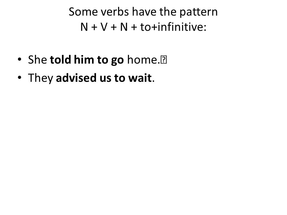 Some verbs have the pattern N + V + N + to+infinitive: She told him to go home. They advised us to wait.