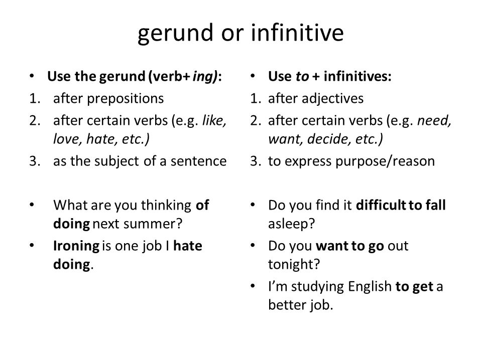 gerund or infinitive Use the gerund (verb+ ing): 1.after prepositions 2.after certain verbs (e.g. like, love, hate, etc.) 3.as the subject of a senten