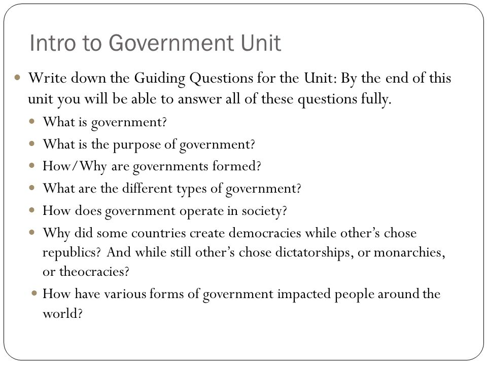 Intro to Government Unit Write down the Guiding Questions for the Unit: By the end of this unit you will be able to answer all of these questions full
