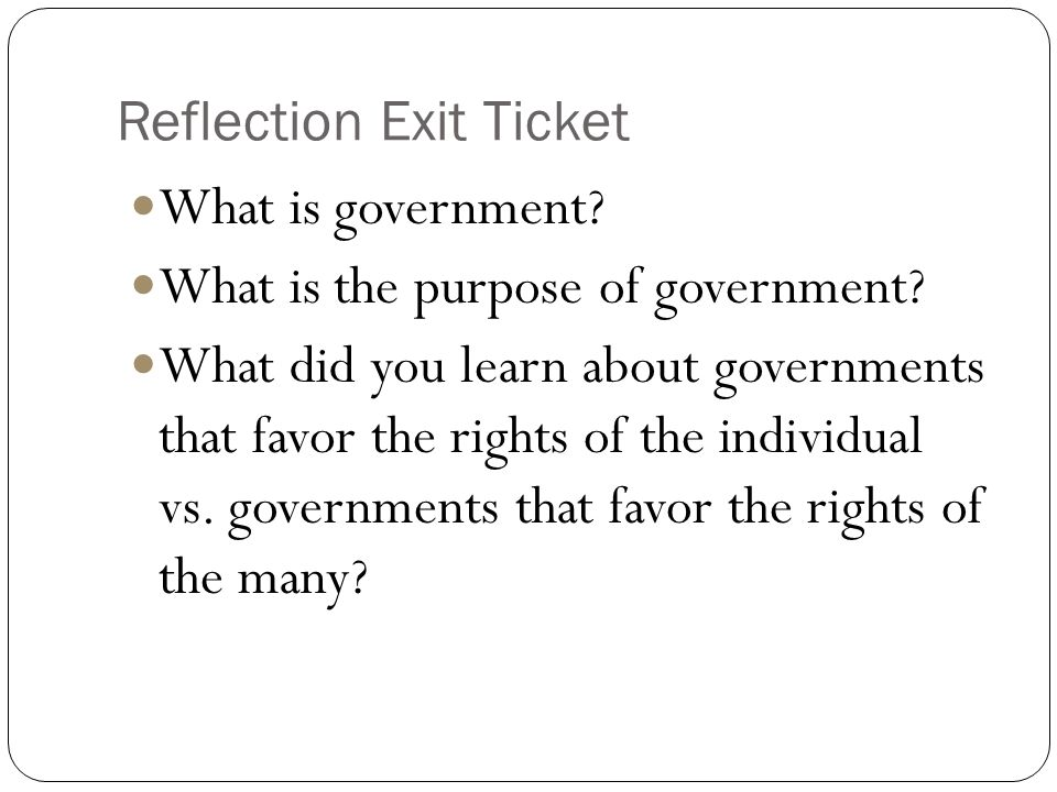 Reflection Exit Ticket What is government? What is the purpose of government? What did you learn about governments that favor the rights of the indivi