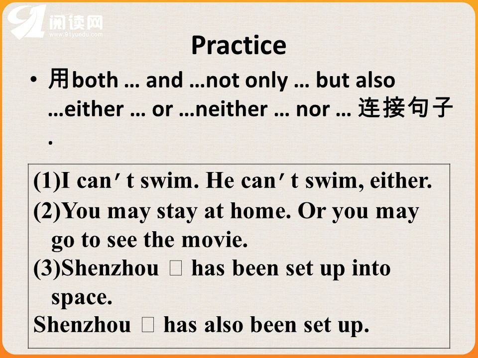 Practice both … and …not only … but also …either … or …neither … nor …. (1)I can t swim. He can t swim, either. (2)You may stay at home. Or you may go