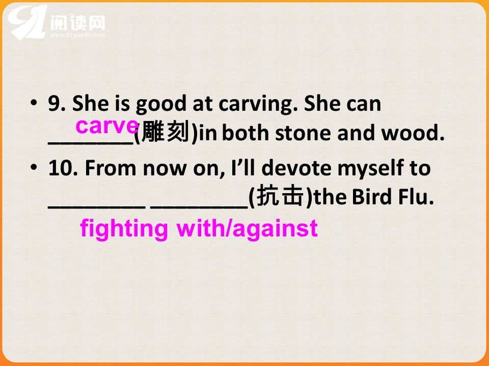 9. She is good at carving. She can _______( )in both stone and wood. 10. From now on, Ill devote myself to ________ ________( )the Bird Flu. fighting