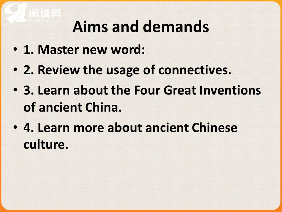 Aims and demands 1. Master new word: 2. Review the usage of connectives. 3. Learn about the Four Great Inventions of ancient China. 4. Learn more abou