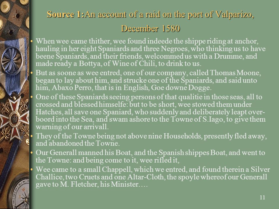 11 Source 1:An account of a raid on the port of Valparizo, December 1580 When wee came thither, wee found indeede the shippe riding at anchor, hauling