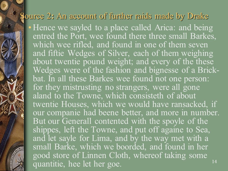 14 Source 2: An account of further raids made by Drake Hence we sayled to a place called Arica: and being entred the Port, wee found there three small