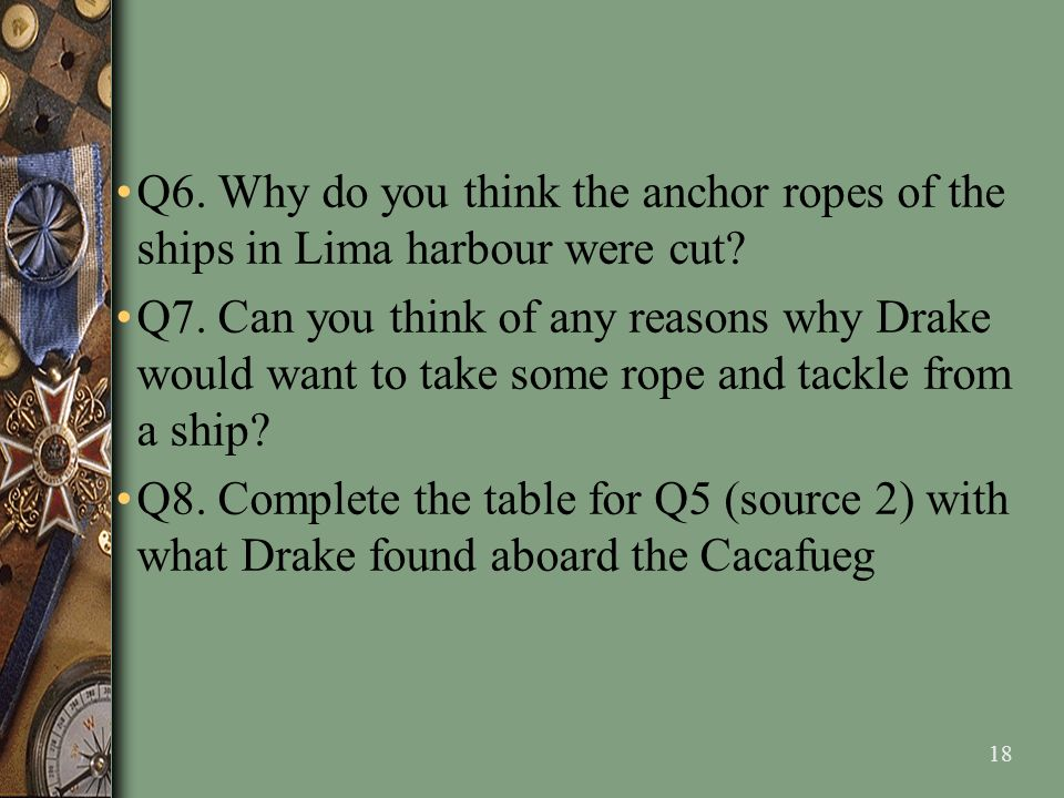 18 Q6. Why do you think the anchor ropes of the ships in Lima harbour were cut? Q7. Can you think of any reasons why Drake would want to take some rop