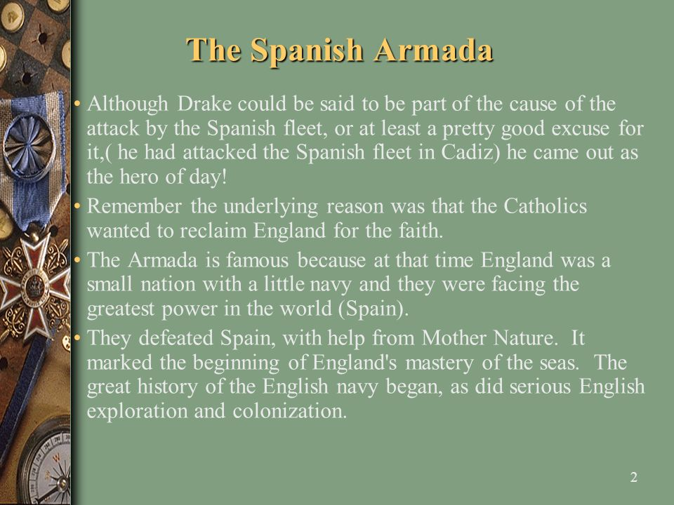 3 The Spanish Armada King Philip II of Spain drew assembled a huge fleet for those days of 130 ships, loaded with an army of 30,000 men and took them to the English coast.
