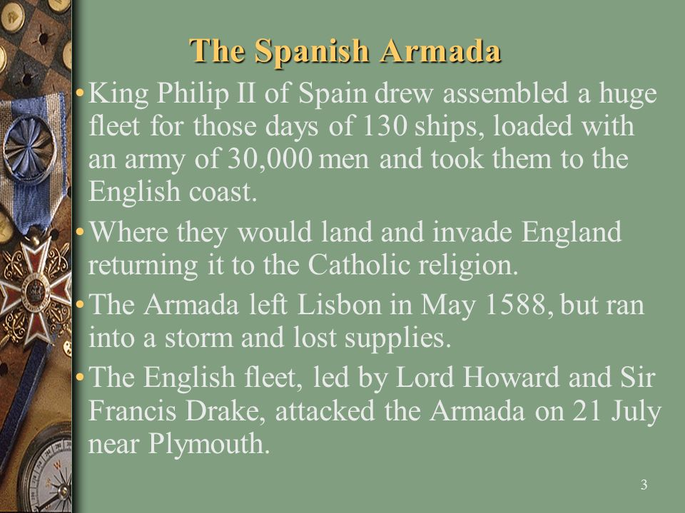 3 The Spanish Armada King Philip II of Spain drew assembled a huge fleet for those days of 130 ships, loaded with an army of 30,000 men and took them