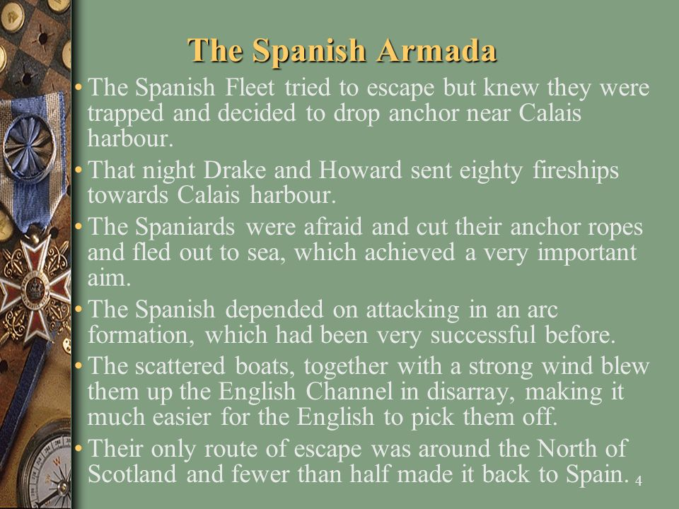 4 The Spanish Armada The Spanish Fleet tried to escape but knew they were trapped and decided to drop anchor near Calais harbour. That night Drake and