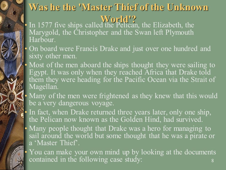 8 Was he the 'Master Thief of the Unknown World'? In 1577 five ships called the Pelican, the Elizabeth, the Marygold, the Christopher and the Swan lef