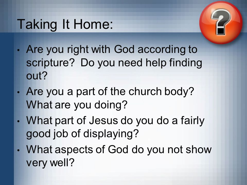 Taking It Home: Are you right with God according to scripture? Do you need help finding out? Are you a part of the church body? What are you doing? Wh