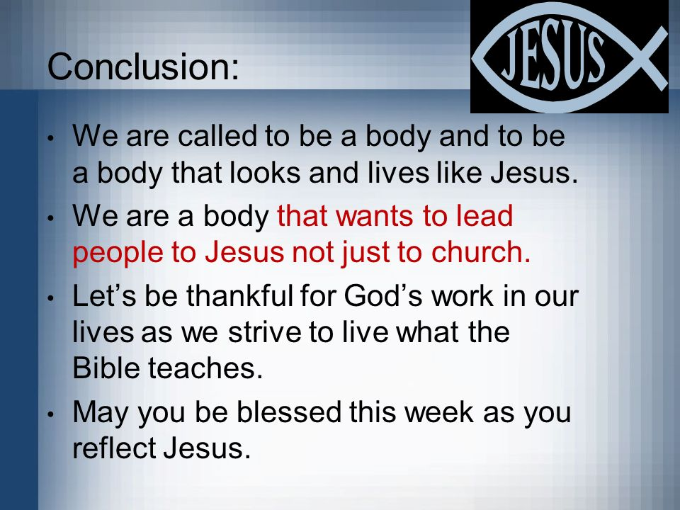 Conclusion: We are called to be a body and to be a body that looks and lives like Jesus. We are a body that wants to lead people to Jesus not just to