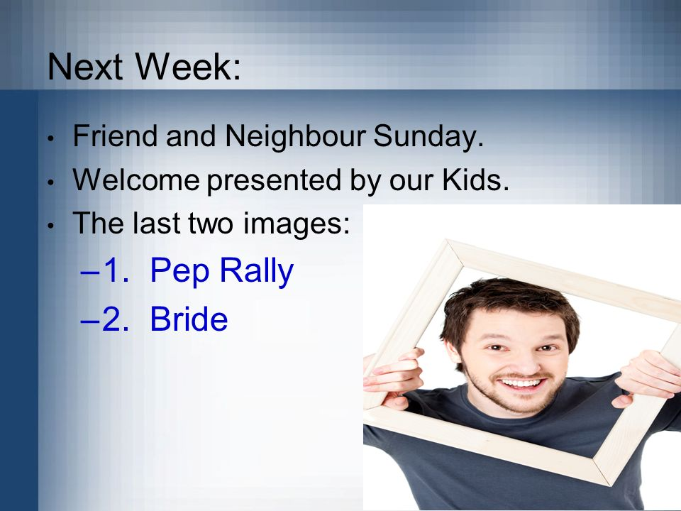 Next Week: Friend and Neighbour Sunday. Welcome presented by our Kids. The last two images: –1. Pep Rally –2. Bride