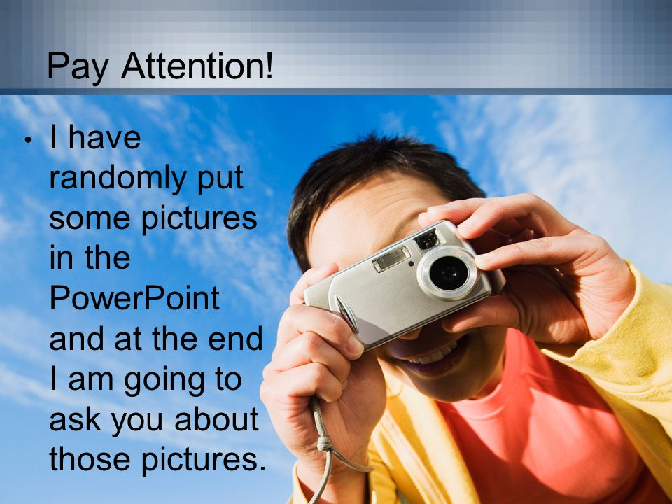 Pay Attention! I have randomly put some pictures in the PowerPoint and at the end I am going to ask you about those pictures.