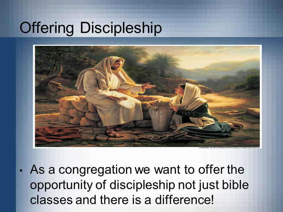 Offering Discipleship As a congregation we want to offer the opportunity of discipleship not just bible classes and there is a difference!