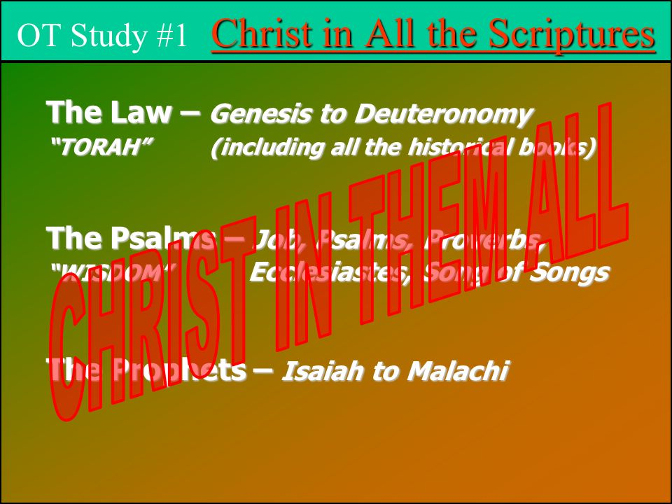 Christ in All the Scriptures OT Study #1 Christ in All the Scriptures The Law – Genesis to Deuteronomy TORAH (including all the historical books) The Psalms – Job, Psalms, Proverbs, WISDOM Ecclesiastes, Song of Songs The Prophets – Isaiah to Malachi