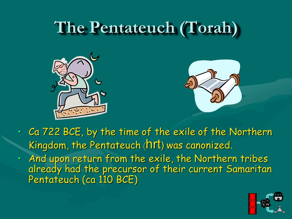 The Pentateuch (Torah) Ca 722 BCE, by the time of the exile of the Northern Kingdom, the Pentateuch ( hrt ) was canonized. And upon return from the ex