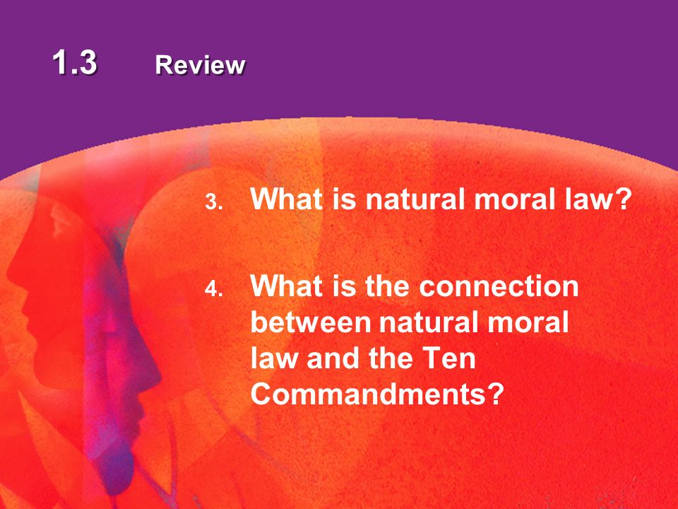 1.3 Review 3. What is natural moral law. 4.