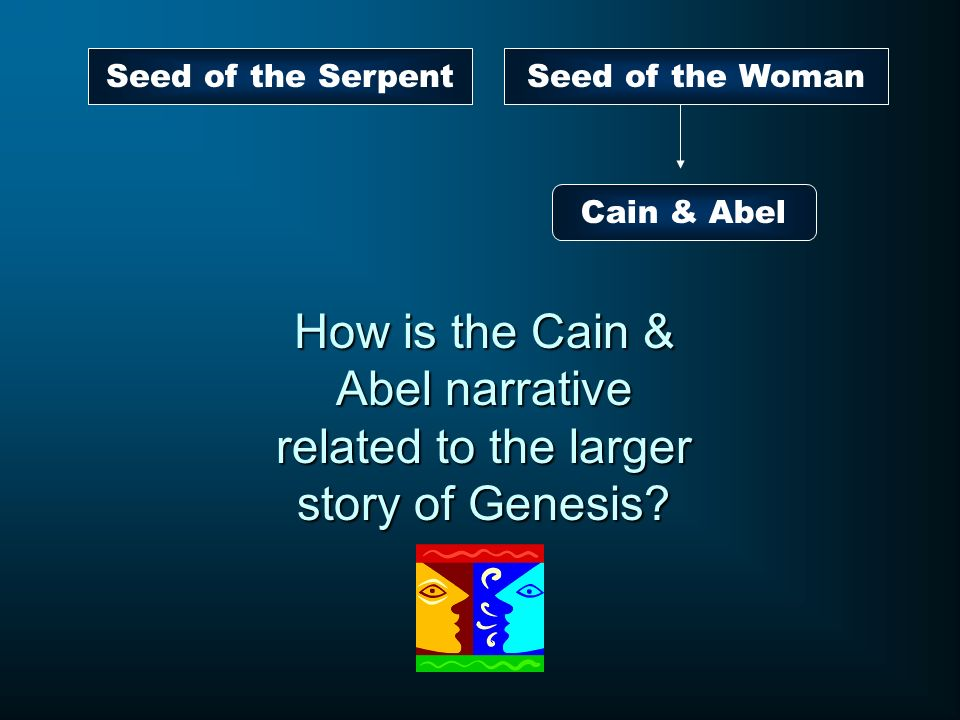 Seed of the WomanSeed of the Serpent Cain & Abel How is the Cain & Abel narrative related to the larger story of Genesis?