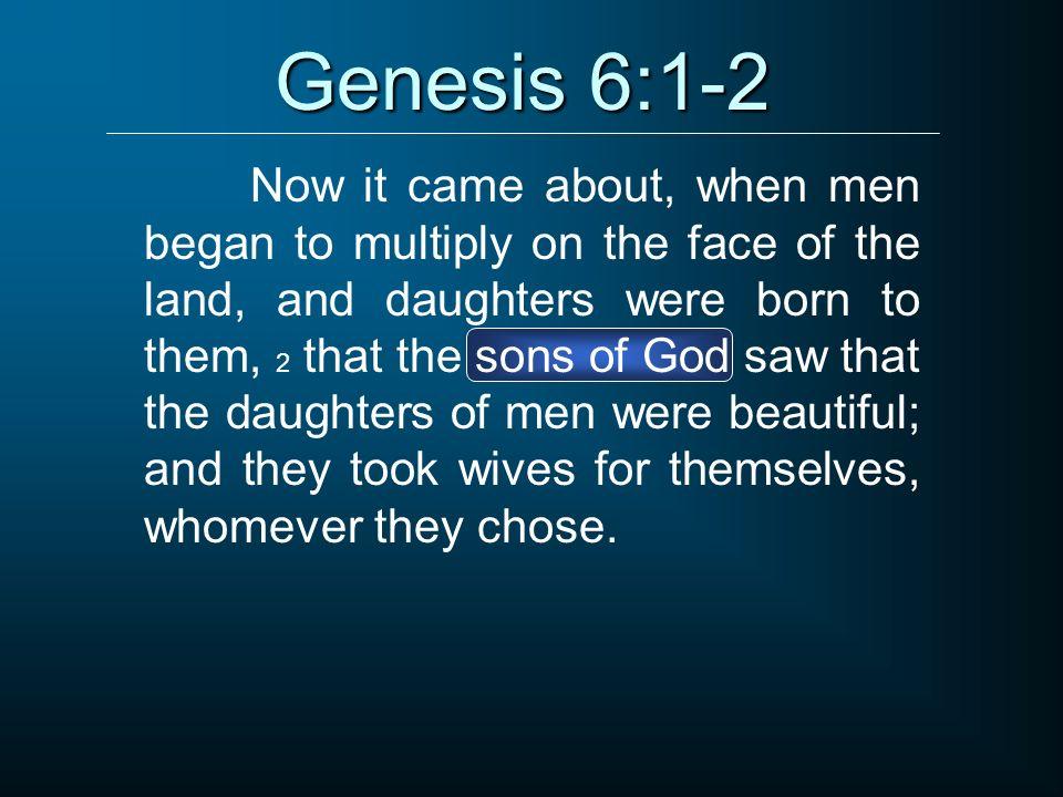 Genesis 6:1-2 Now it came about, when men began to multiply on the face of the land, and daughters were born to them, 2 that the sons of God saw that
