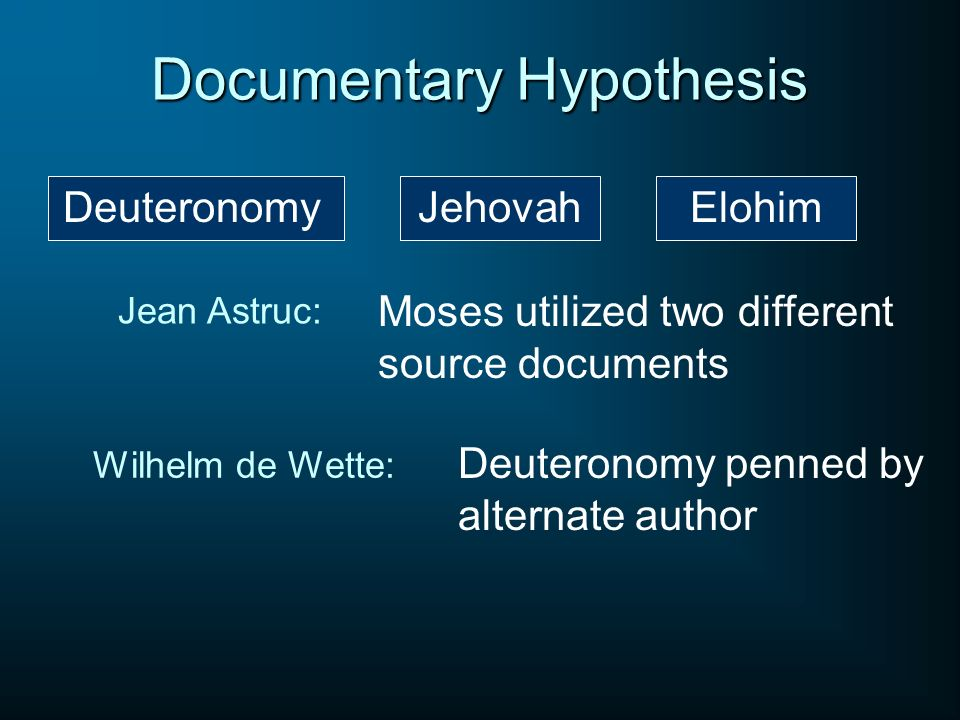 Documentary Hypothesis JehovahElohim Jean Astruc: Moses utilized two different source documents Wilhelm de Wette: Deuteronomy penned by alternate auth