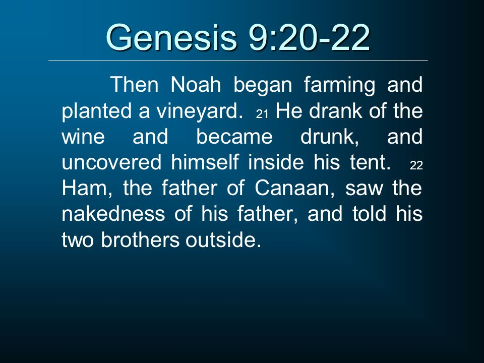 Genesis 9:20-22 Then Noah began farming and planted a vineyard. 21 He drank of the wine and became drunk, and uncovered himself inside his tent. 22 Ha