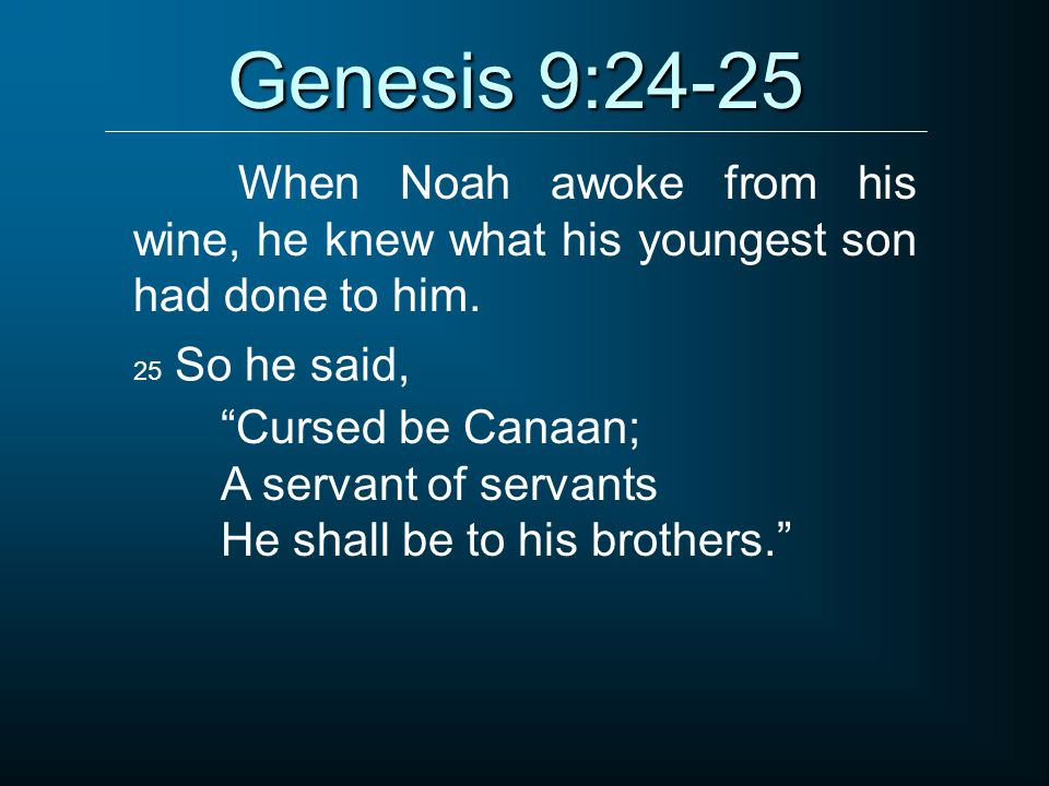 Genesis 9:24-25 When Noah awoke from his wine, he knew what his youngest son had done to him. 25 So he said, Cursed be Canaan; A servant of servants H