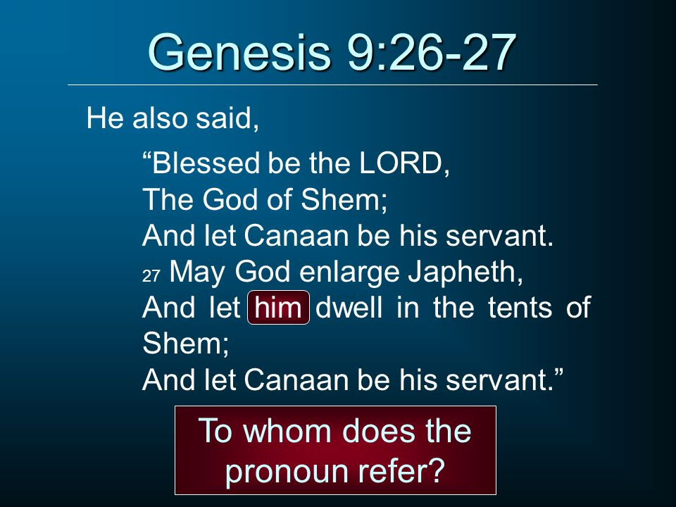 Genesis 9:26-27 Blessed be the LORD, The God of Shem; And let Canaan be his servant. 27 May God enlarge Japheth, And let him dwell in the tents of She