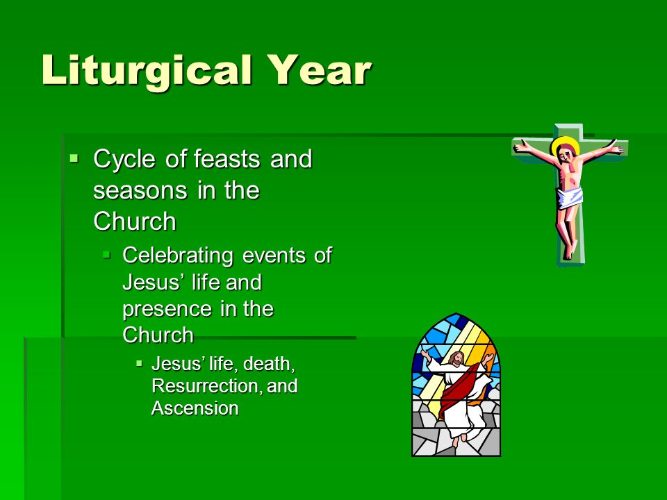 Liturgical Year Cycle of feasts and seasons in the Church Cycle of feasts and seasons in the Church Celebrating events of Jesus life and presence in t