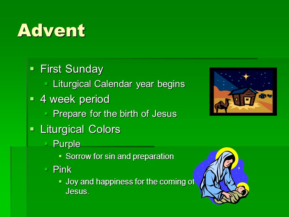 Advent First Sunday First Sunday Liturgical Calendar year begins Liturgical Calendar year begins 4 week period 4 week period Prepare for the birth of