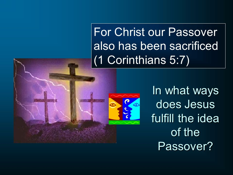 For Christ our Passover also has been sacrificed (1 Corinthians 5:7) In what ways does Jesus fulfill the idea of the Passover?