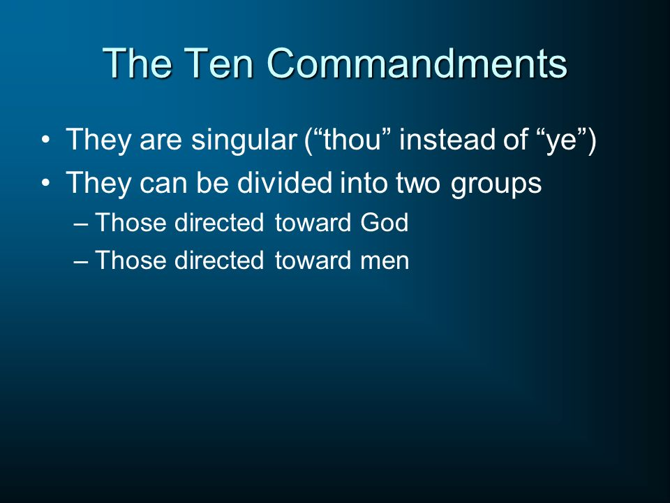 The Ten Commandments They are singular (thou instead of ye) They can be divided into two groups –Those directed toward God –Those directed toward men